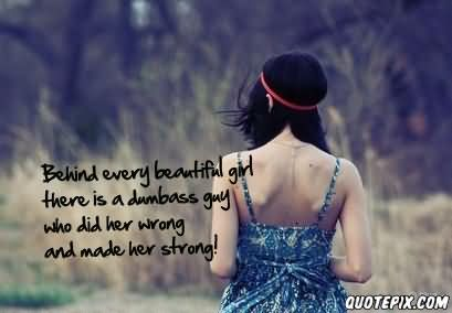behind every beautiful girl there is a dumbass guy who did her wrong and made her strong