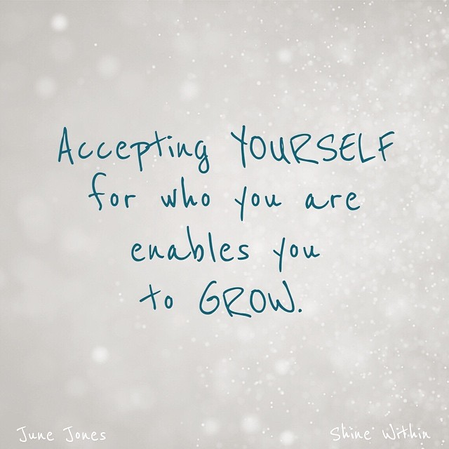 Accepting yourself for who you are enables you to grow.