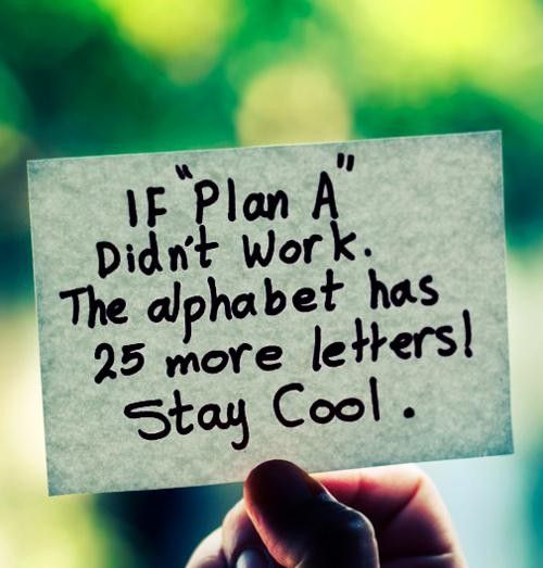 "If ""Plan A"" didn't work. The alphabet has 25 more letters. Stay Cool."