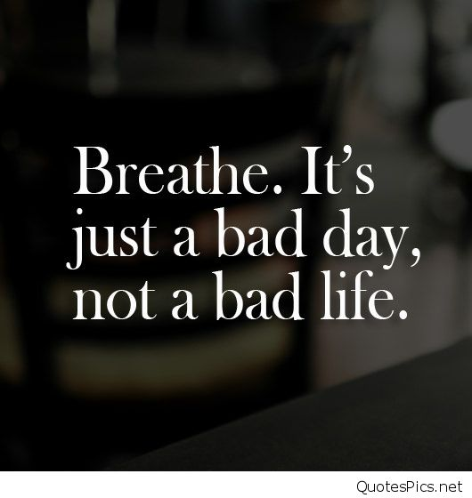 Breathe it's just a bad day