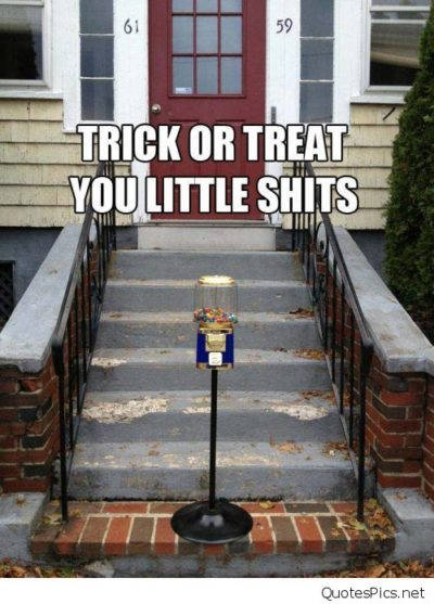 trick or treat you little shits