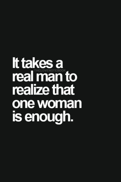 It takes a real man to realize that one woman is enough