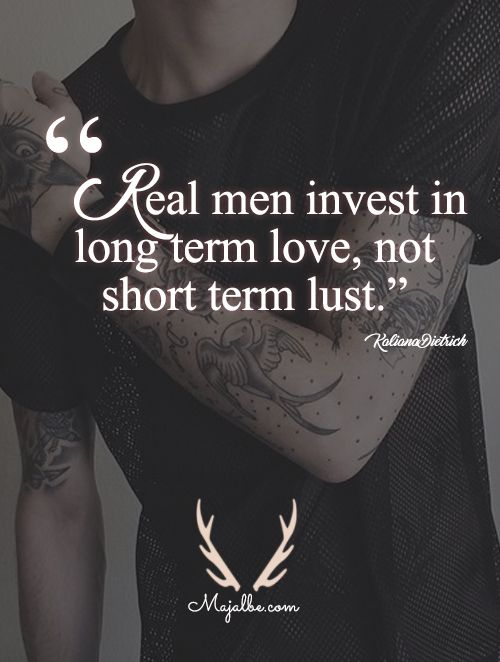 Real men invest in long term love, not short term lust