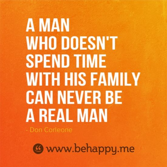 a man who does not spend time with his family can never be a real man