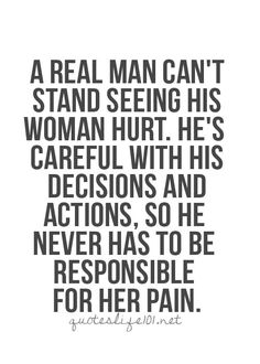a real man can not stand seeing his woman hurt he is careful with his decisions and actions so he never has to be responsible for her pain